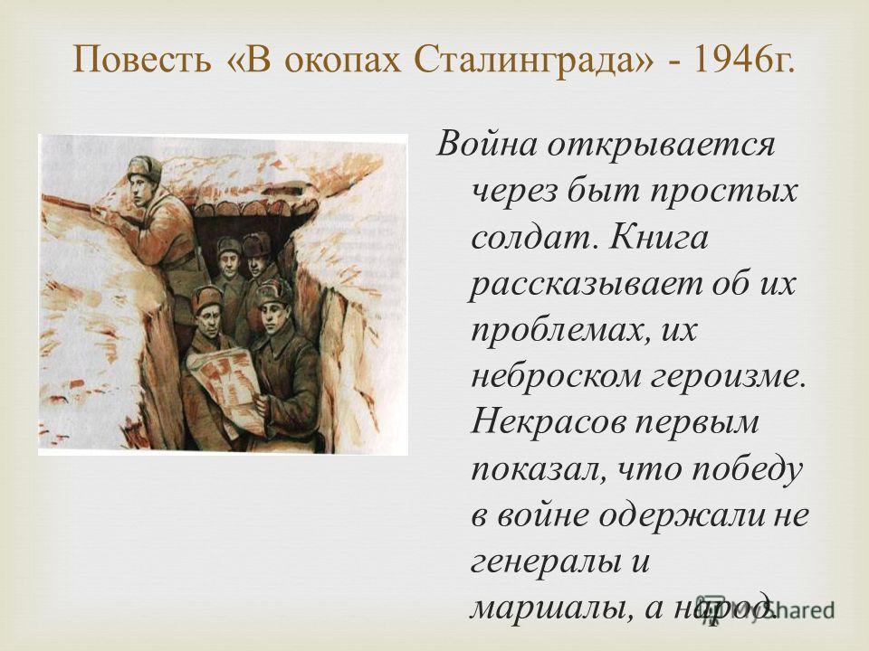 Повесть « В окопах Сталинграда » - 1946 г. Война открывается через быт простых солдат. Книга рассказывает об их проблемах, их неброском героизме. Некрасов первым показал, что победу в войне одержали не генералы и маршалы, а народ.