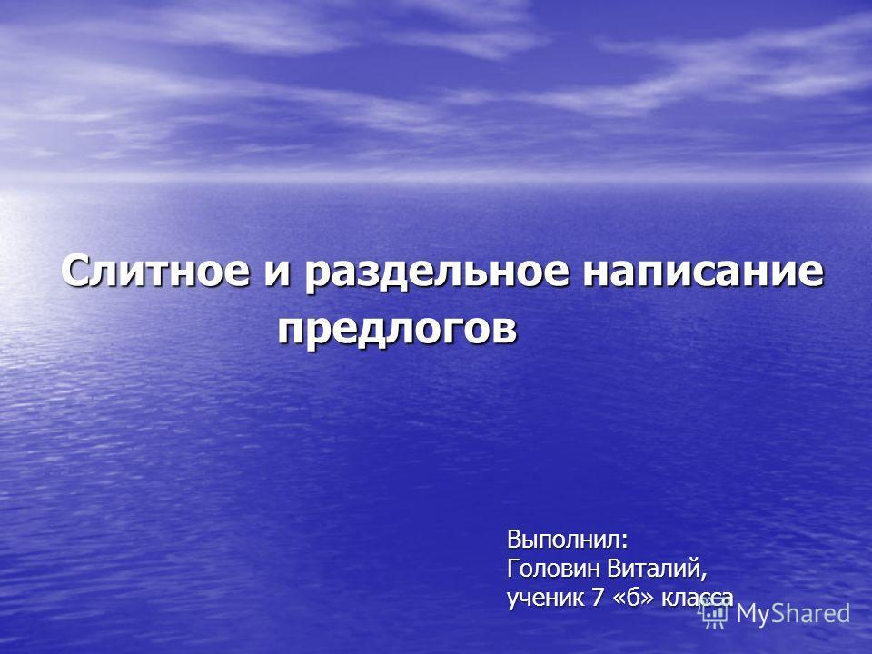 Слитное и раздельное написание предлогов Выполнил: Головин Виталий, ученик 7 «б» класса