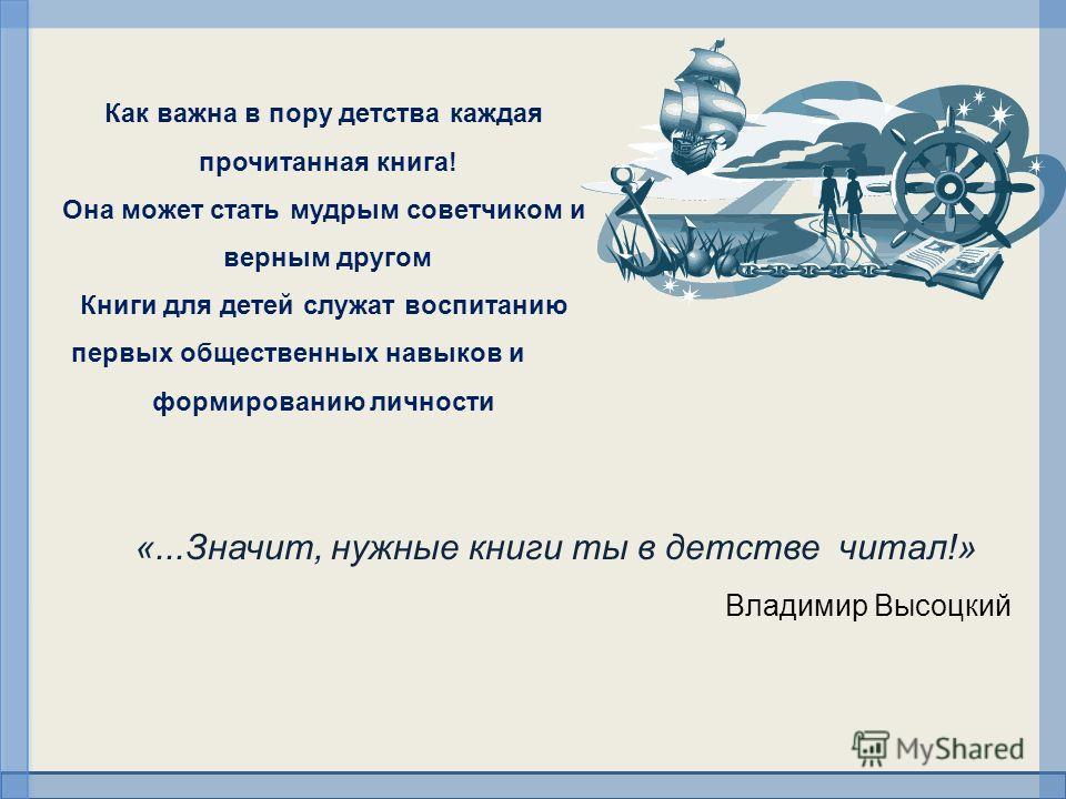 «...Значит, нужные книги ты в детстве читал!» Владимир Высоцкий Как важна в пору детства каждая прочитанная книга! Она может стать мудрым советчиком и верным другом Книги для детей служат воспитанию первых общественных навыков и формированию личности