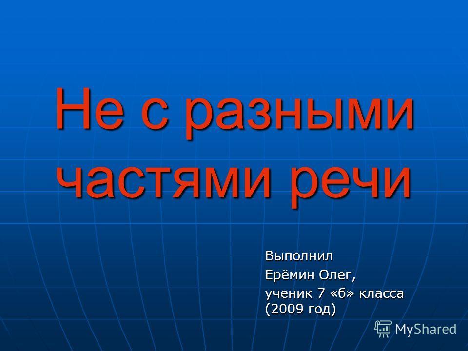 Не с разными частями речи Выполнил Ерёмин Олег, ученик 7 «б» класса (2009 год)
