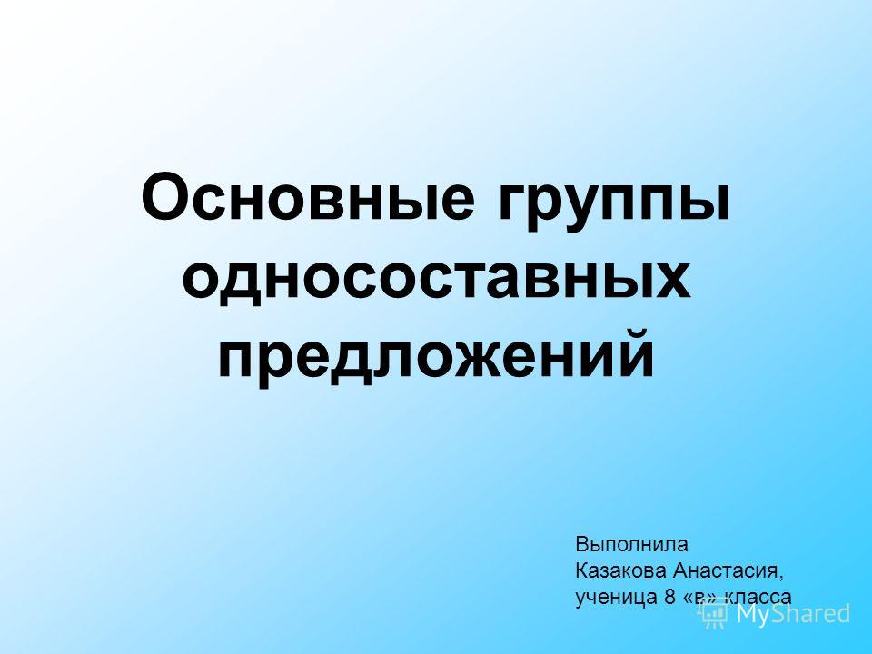 Основные группы односоставных предложений Выполнила Казакова Анастасия, ученица 8 «в» класса