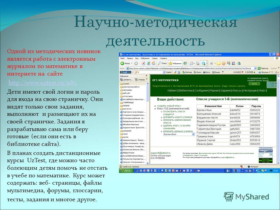 Научно-методическая деятельность Одной из методических новинок является работа с электронным журналом по математике в интернете на сайте http://www.uztest.ru/adv,http://www.uztest.ru/adv Дети имеют свой логин и пароль для входа на свою страничку. Они