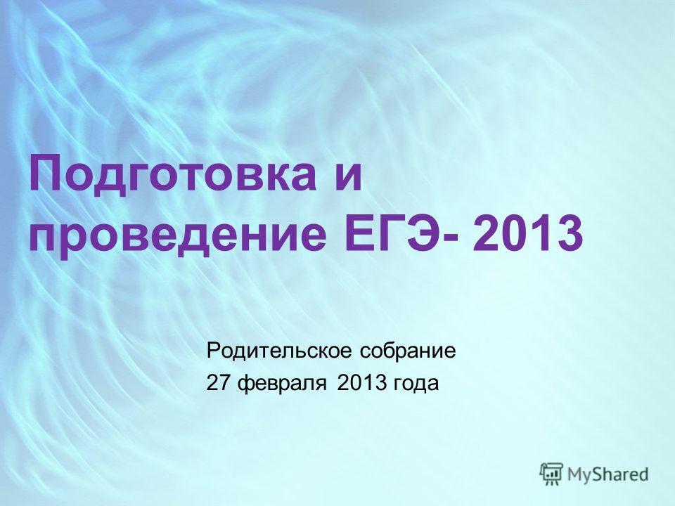 Подготовка и проведение ЕГЭ- 2013 Родительское собрание 27 февраля 2013 года