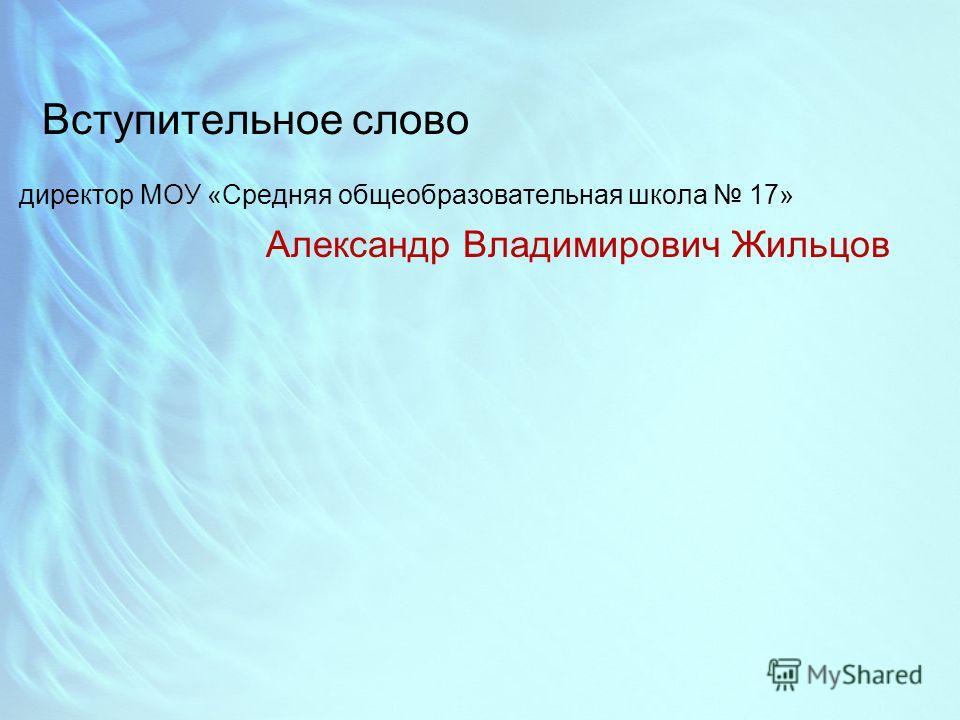 Вступительное слово директор МОУ «Средняя общеобразовательная школа 17» Александр Владимирович Жильцов