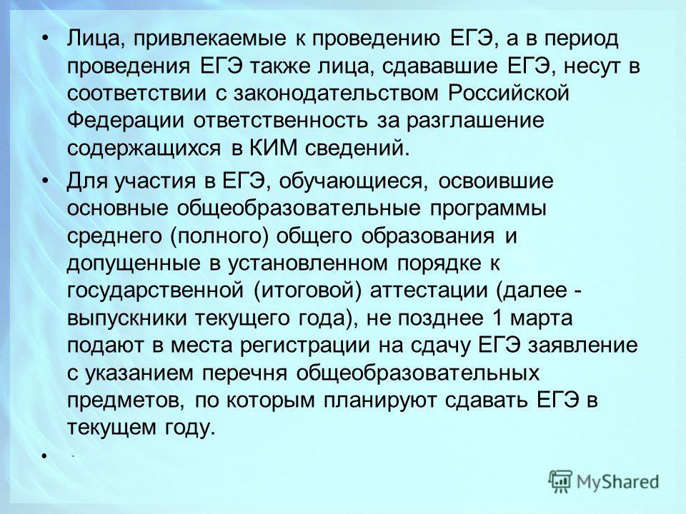 Лица, привлекаемые к проведению ЕГЭ, а в период проведения ЕГЭ также лица, сдававшие ЕГЭ, несут в соответствии с законодательством Российской Федерации ответственность за разглашение содержащихся в КИМ сведений. Для участия в ЕГЭ, обучающиеся, освоив