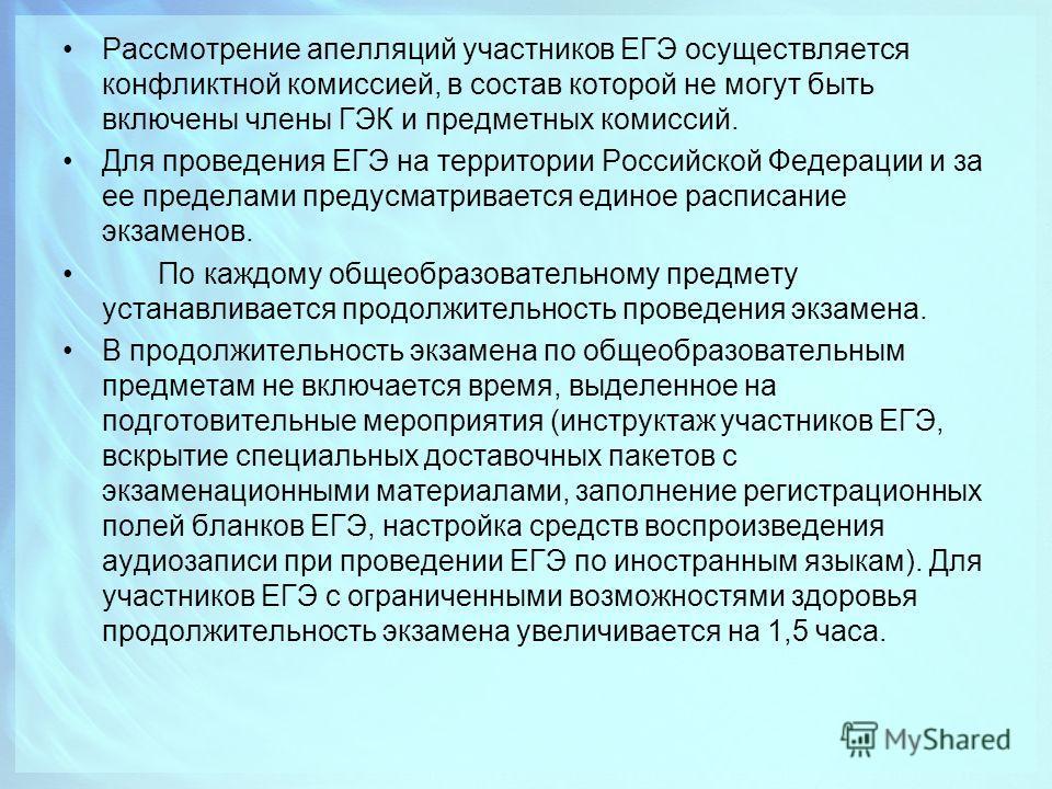 Рассмотрение апелляций участников ЕГЭ осуществляется конфликтной комиссией, в состав которой не могут быть включены члены ГЭК и предметных комиссий. Для проведения ЕГЭ на территории Российской Федерации и за ее пределами предусматривается единое расп