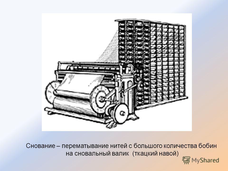 Снование – перематывание нитей с большого количества бобин на сновальный валик (ткацкий навой)