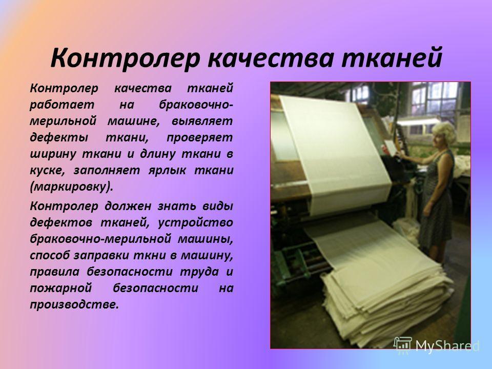 Контролер качества тканей Контролер качества тканей работает на браковочно- мерильной машине, выявляет дефекты ткани, проверяет ширину ткани и длину ткани в куске, заполняет ярлык ткани (маркировку). Контролер должен знать виды дефектов тканей, устро