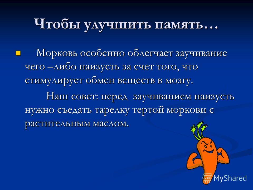 Чтобы улучшить память… Морковь особенно облегчает заучивание чего –либо наизусть за счет того, что стимулирует обмен веществ в мозгу. Морковь особенно облегчает заучивание чего –либо наизусть за счет того, что стимулирует обмен веществ в мозгу. Наш с