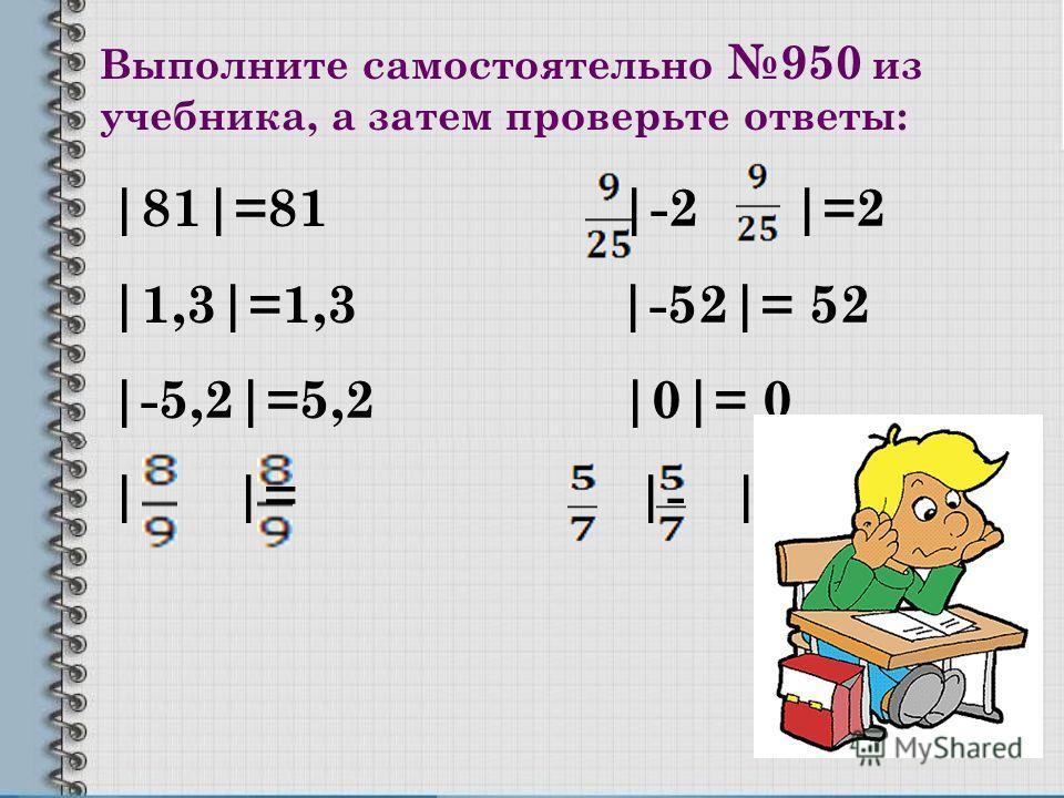 Выполните самостоятельно 950 из учебника, а затем проверьте ответы: |81|=81 |-2 |=2 |1,3|=1,3 |-52|= 52 |-5,2|=5,2 |0|= 0 | |= |- |=