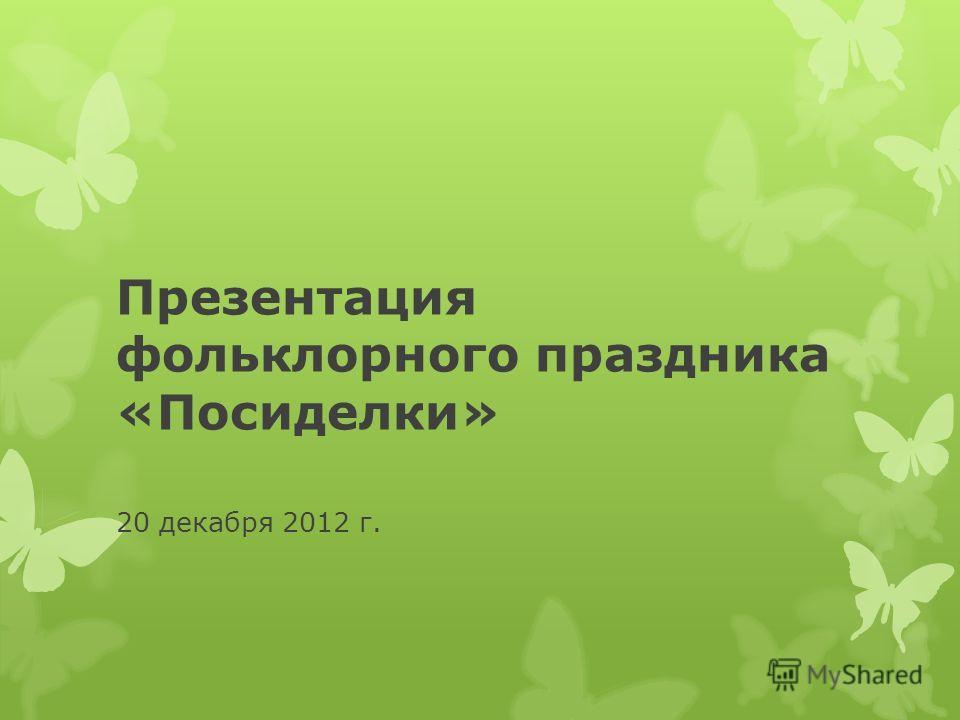Презентация фольклорного праздника «Посиделки» 20 декабря 2012 г.