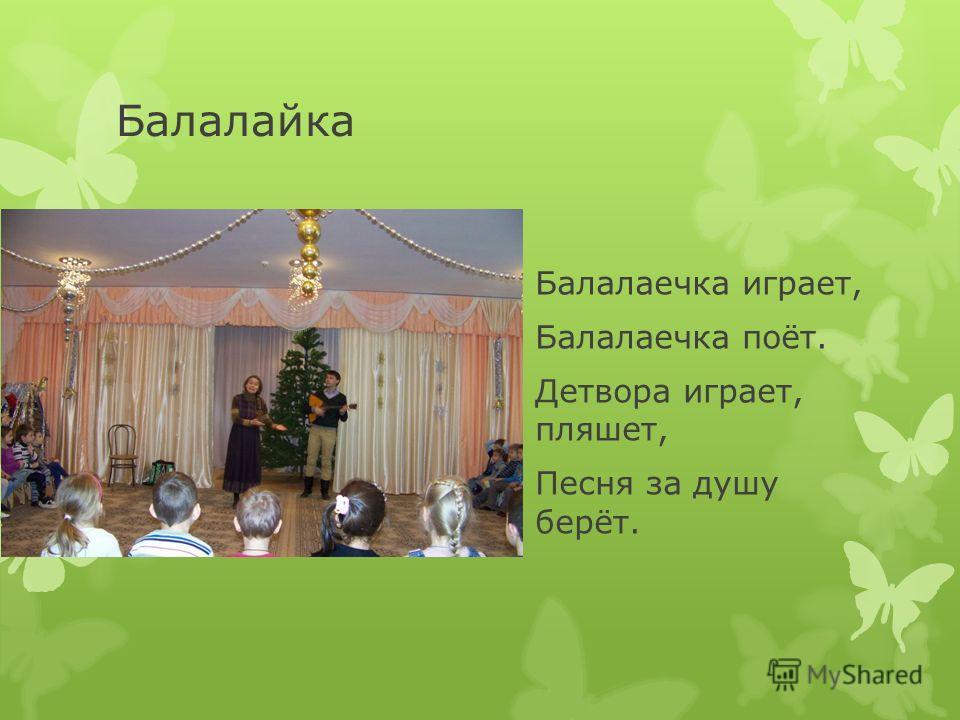 Балалайка Балалаечка играет, Балалаечка поёт. Детвора играет, пляшет, Песня за душу берёт.