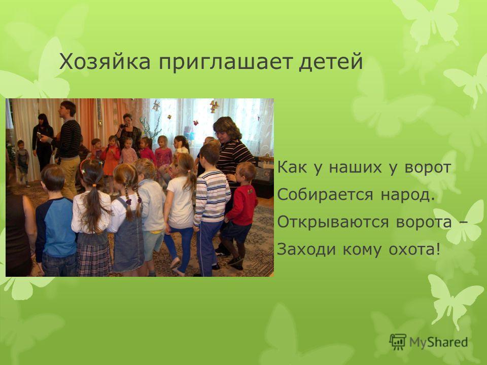 Хозяйка приглашает детей Как у наших у ворот Собирается народ. Открываются ворота – Заходи кому охота!