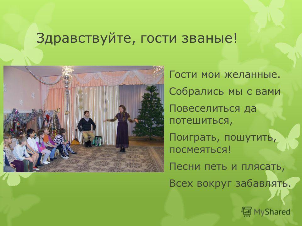Здравствуйте, гости званые! Гости мои желанные. Собрались мы с вами Повеселиться да потешиться, Поиграть, пошутить, посмеяться! Песни петь и плясать, Всех вокруг забавлять.