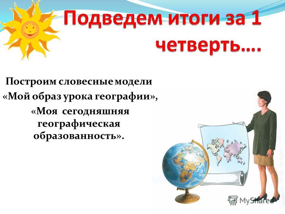 Построим словесные модели «Мой образ урока географии», «Моя сегодняшняя географическая образованность».