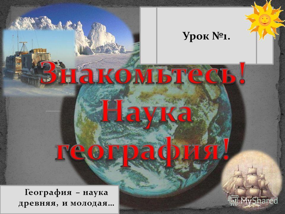 География – наука древняя, и молодая… Урок 1.