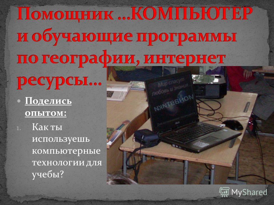Поделись опытом: 1. Как ты используешь компьютерные технологии для учебы?