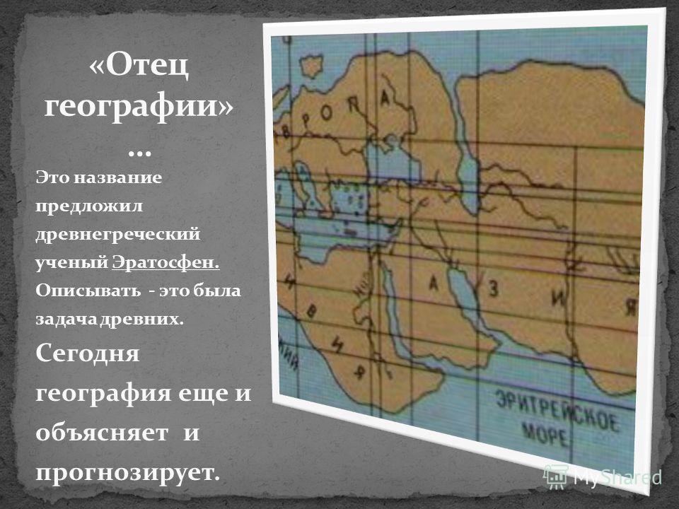 Это название предложил древнегреческий ученый Эратосфен. Описывать - это была задача древних. Сегодня география еще и объясняет и прогнозирует.