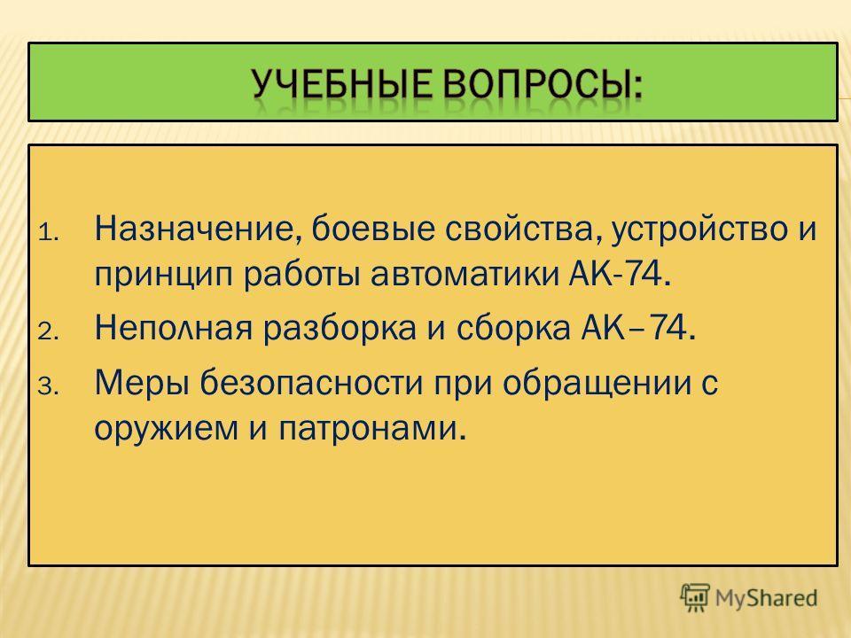 1. изучить назначение, боевые свойства и устройство АК-74, меры безопасности при обращении с оружием; 2. изучить правила неполной разборки и сборки автомата; 3. формировать убежденность в превосходстве российского автомата над аналогичными видами стр