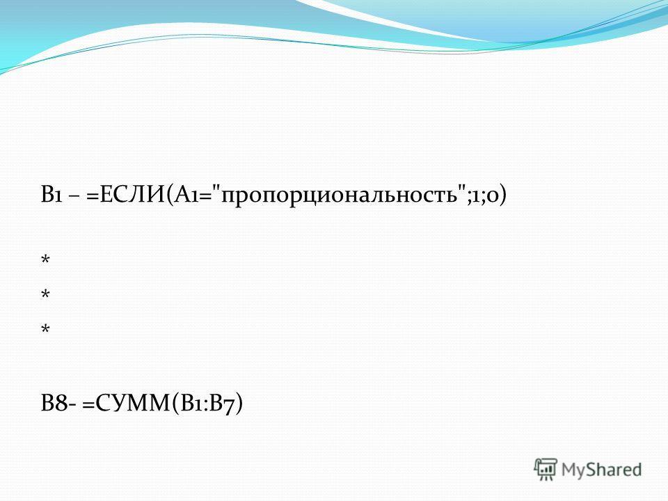 B1 – =ЕСЛИ(A1=пропорциональность;1;0) * B8- =СУММ(B1:B7)