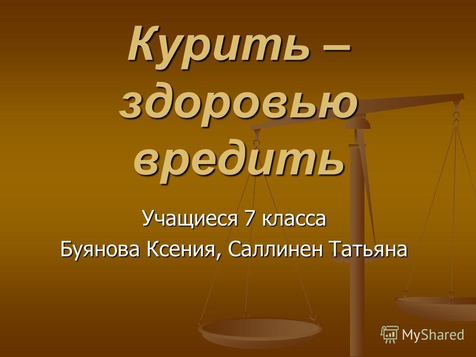 Курить – здоровью вредить Учащиеся 7 класса Буянова Ксения, Саллинен Татьяна