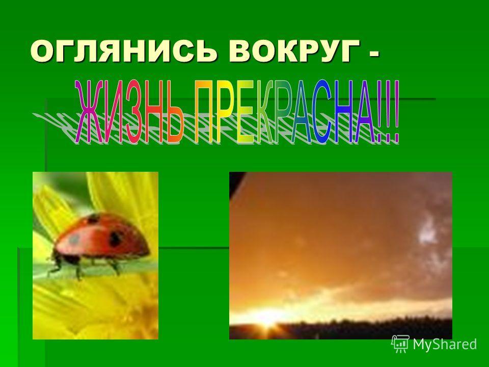 ОГЛЯНИСЬ ВОКРУГ -