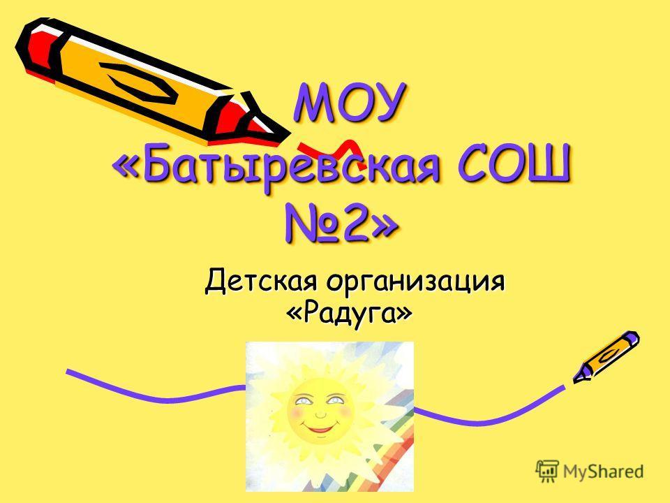 МОУ «Батыревская СОШ 2» МОУ «Батыревская СОШ 2» Детская организация «Радуга» Детская организация «Радуга»