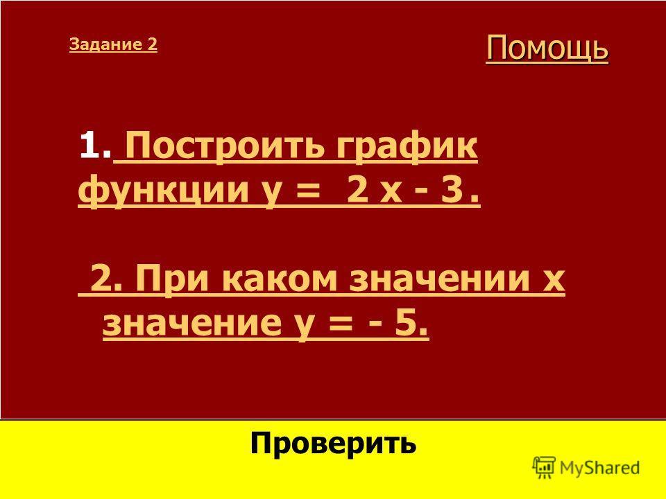 1. Построить график Построить график функции y = 2 x - 3. 2. При каком значении x значение y = - 5. Задание 2 Проверить Помощь
