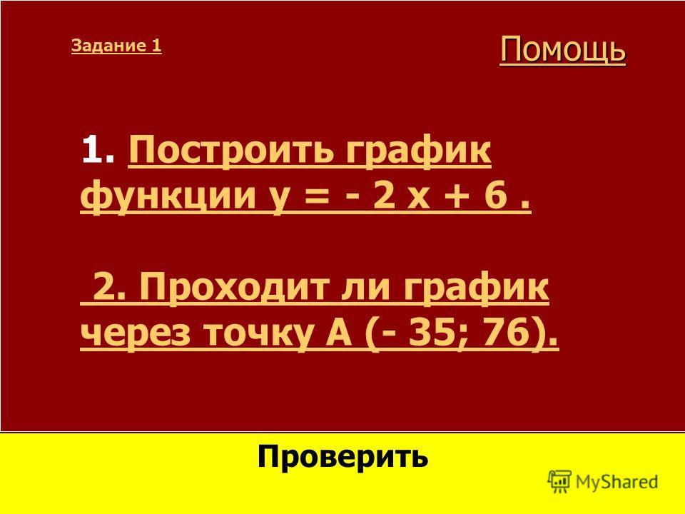 1. Построить график Построить график функции y = - 2 x + 6. 2. Проходит ли график через точку А (- 35; 76). Задание 1 Проверить Помощь