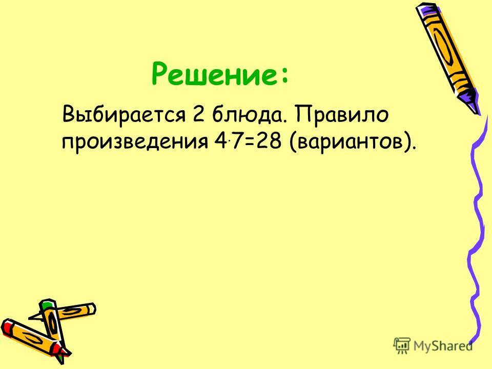 Решение: Выбирается 2 блюда. Правило произведения 4. 7=28 (вариантов).