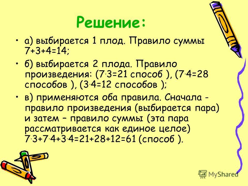 Решение: а) выбирается 1 плод. Правило суммы 7+3+4=14; б) выбирается 2 плода. Правило произведения: (7. 3=21 способ ), (7. 4=28 способов ), (3. 4=12 способов ); в) применяются оба правила. Сначала - правило произведения (выбирается пара) и затем – пр