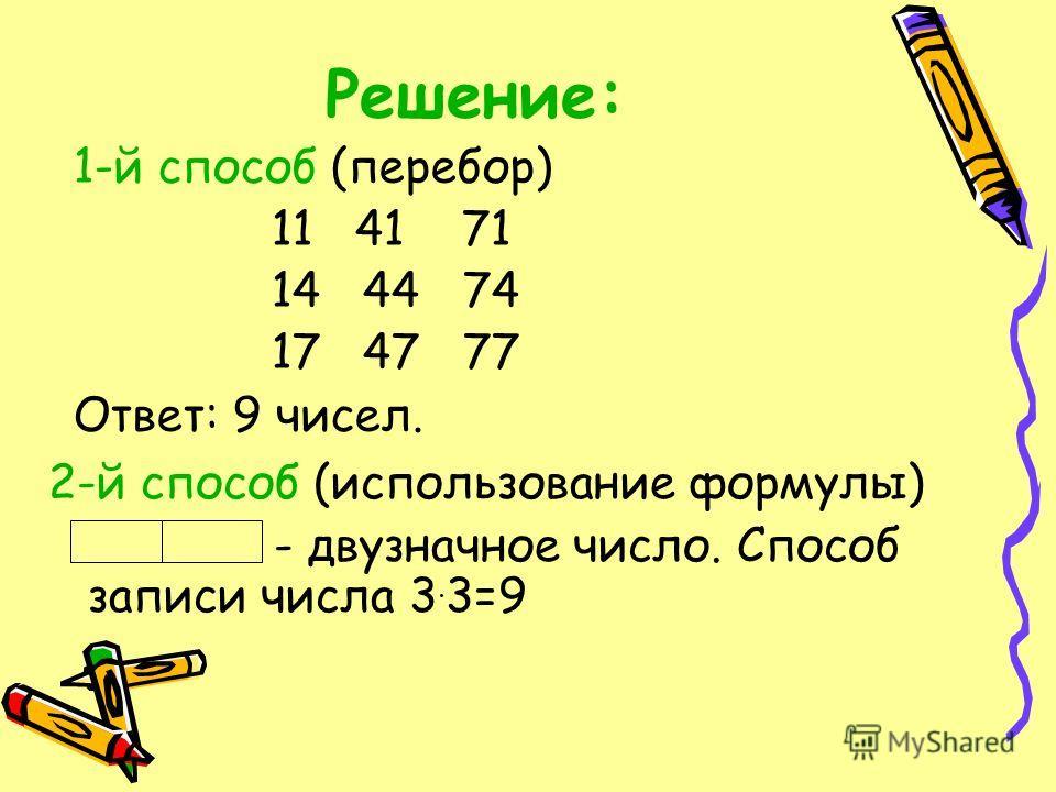 Решение: 1-й способ (перебор) 11 41 71 14 44 74 17 47 77 Ответ: 9 чисел. 2-й способ (использование формулы) - двузначное число. Способ записи числа 3. 3=9