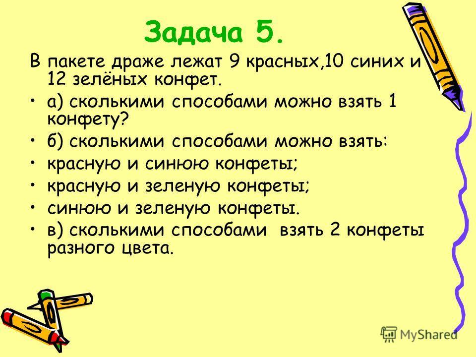Задача 5. В пакете драже лежат 9 красных,10 синих и 12 зелёных конфет. а) сколькими способами можно взять 1 конфету? б) сколькими способами можно взять: красную и синюю конфеты; красную и зеленую конфеты; синюю и зеленую конфеты. в) сколькими способа