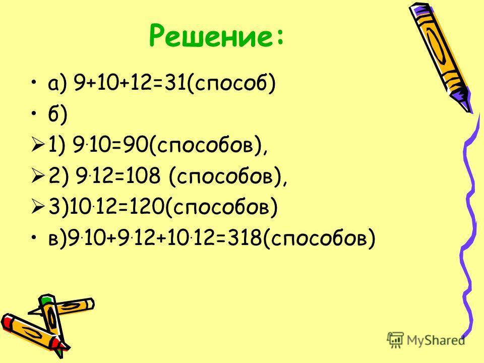 Решение: а) 9+10+12=31(способ) б) 1) 9. 10=90(способов), 2) 9. 12=108 (способов), 3)10. 12=120(способов) в)9. 10+9. 12+10. 12=318(способов)