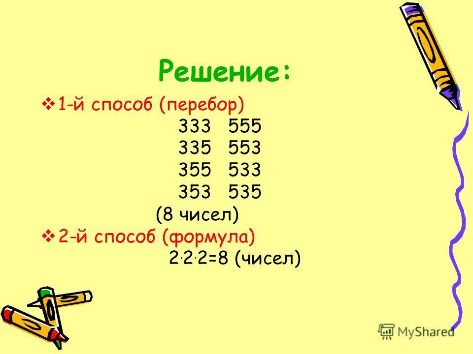 Решение: 1-й способ (перебор) 333 555 335 553 355 533 353 535 (8 чисел) 2-й способ (формула) 2. 2. 2=8 (чисел)