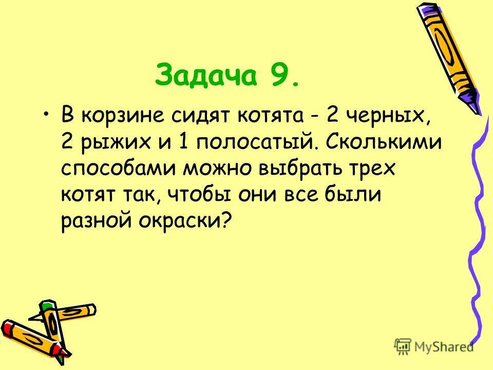 Задача 9. В корзине сидят котята - 2 черных, 2 рыжих и 1 полосатый. Сколькими способами можно выбрать трех котят так, чтобы они все были разной окраски?