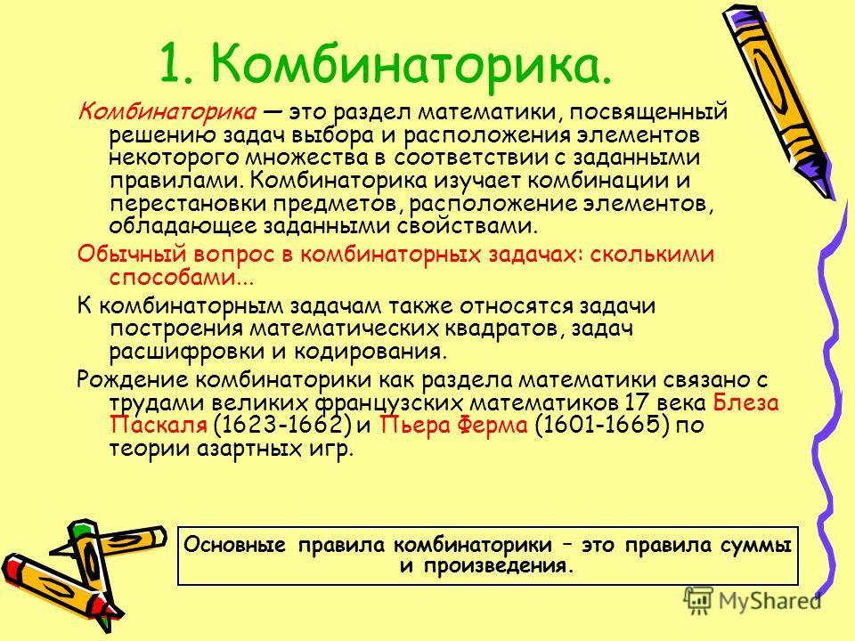 1. Комбинаторика. Комбинаторика это раздел математики, посвященный решению задач выбора и расположения элементов некоторого множества в соответствии с заданными правилами. Комбинаторика изучает комбинации и перестановки предметов, расположение элемен