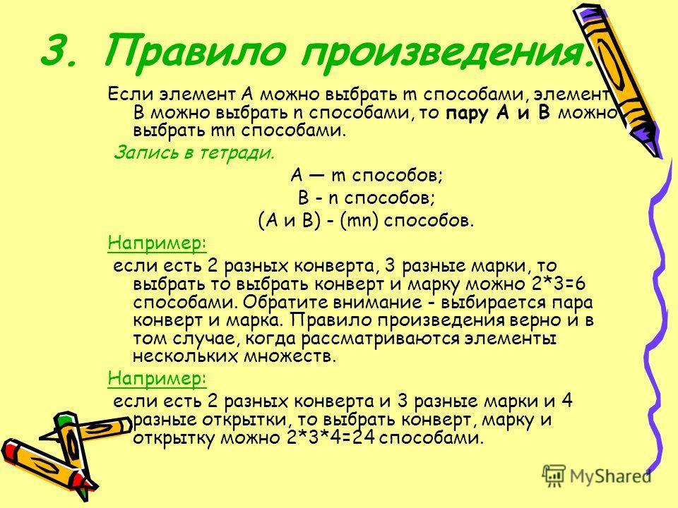 3. Правило произведения. Если элемент А можно выбрать m способами, элемент В можно выбрать n способами, то пару А и В можно выбрать mn способами. Запись в тетради. А m способов; В - n способов; (А и В) - (mn) способов. Например: если есть 2 разных ко