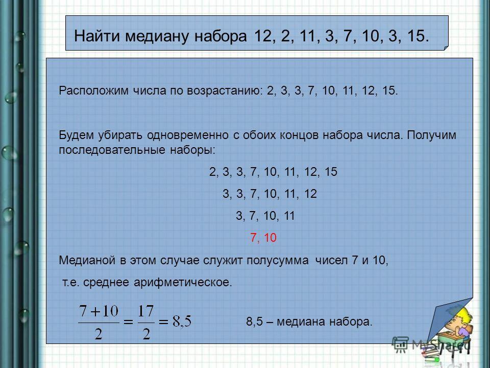 Найти медиану набора 12, 2, 11, 3, 7, 10, 3, 15. Расположим числа по возрастанию: 2, 3, 3, 7, 10, 11, 12, 15. Будем убирать одновременно с обоих концов набора числа. Получим последовательные наборы: 2, 3, 3, 7, 10, 11, 12, 15 3, 3, 7, 10, 11, 12 3, 7