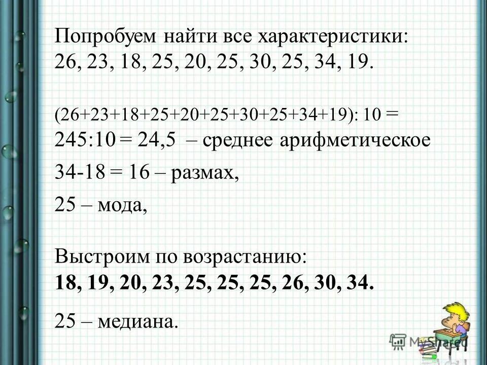Попробуем найти все характеристики: 26, 23, 18, 25, 20, 25, 30, 25, 34, 19. (26+23+18+25+20+25+30+25+34+19): 10 = 245:10 = 24,5 – среднее арифметическое 34-18 = 16 – размах, 25 – мода, Выстроим по возрастанию: 18, 19, 20, 23, 25, 25, 25, 26, 30, 34.