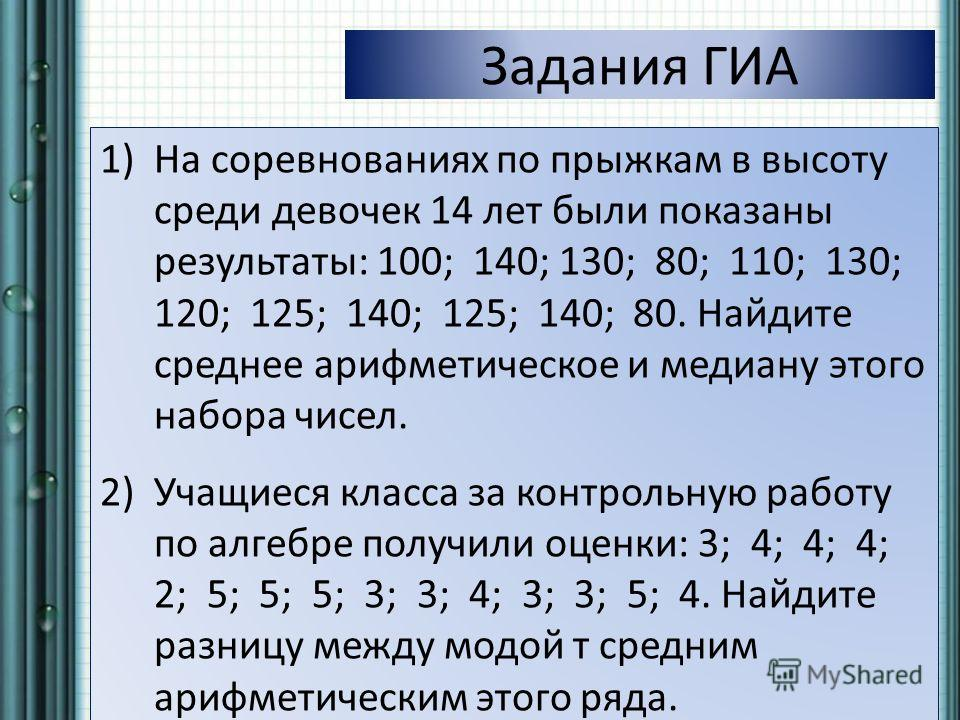 Задания ГИА 1)На соревнованиях по прыжкам в высоту среди девочек 14 лет были показаны результаты: 100; 140; 130; 80; 110; 130; 120; 125; 140; 125; 140; 80. Найдите среднее арифметическое и медиану этого набора чисел. 2)Учащиеся класса за контрольную