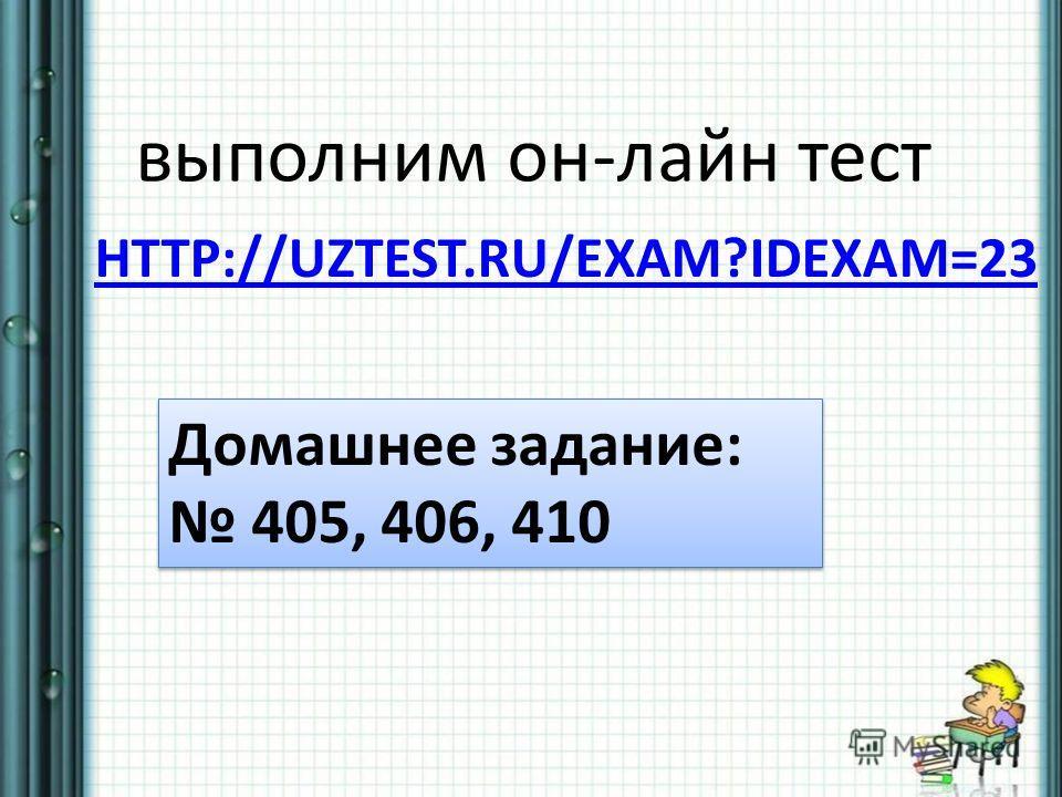 HTTP://UZTEST.RU/EXAM?IDEXAM=23 выполним он-лайн тест Домашнее задание: 405, 406, 410 Домашнее задание: 405, 406, 410