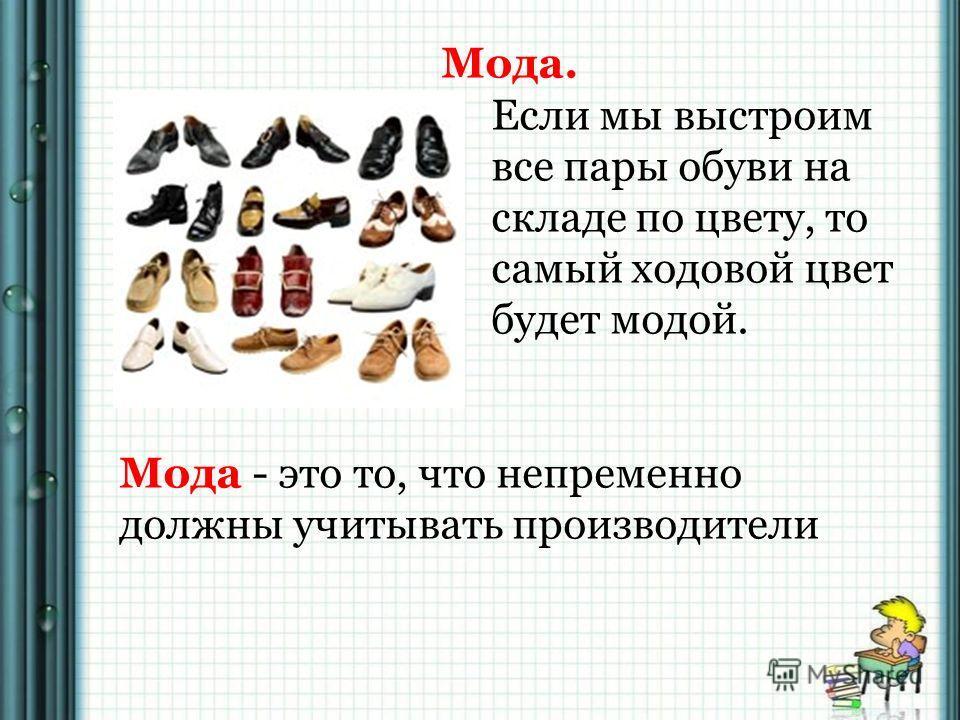 Мода. Если мы выстроим все пары обуви на складе по цвету, то самый ходовой цвет будет модой. Мода - это то, что непременно должны учитывать производители