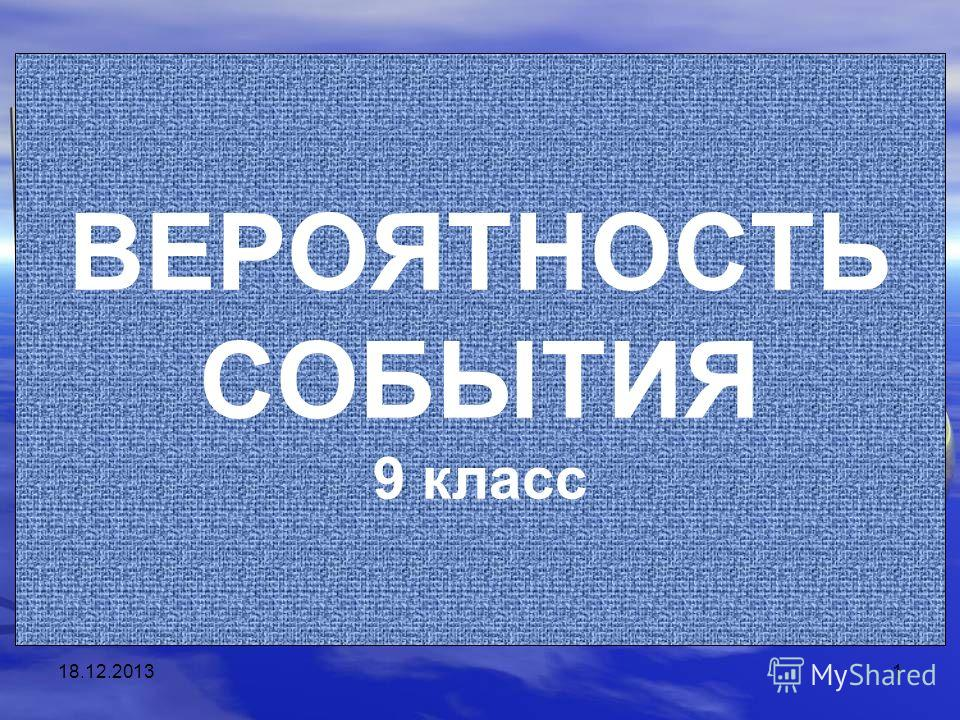 18.12.20131 ВЕРОЯТНОСТЬ СОБЫТИЯ 9 класс