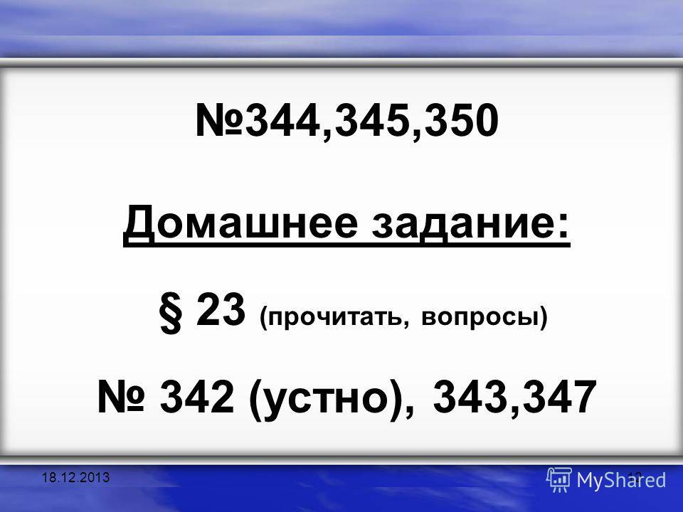 344,345,350 Домашнее задание: § 23 (прочитать, вопросы) 342 (устно), 343,347 18.12.201312