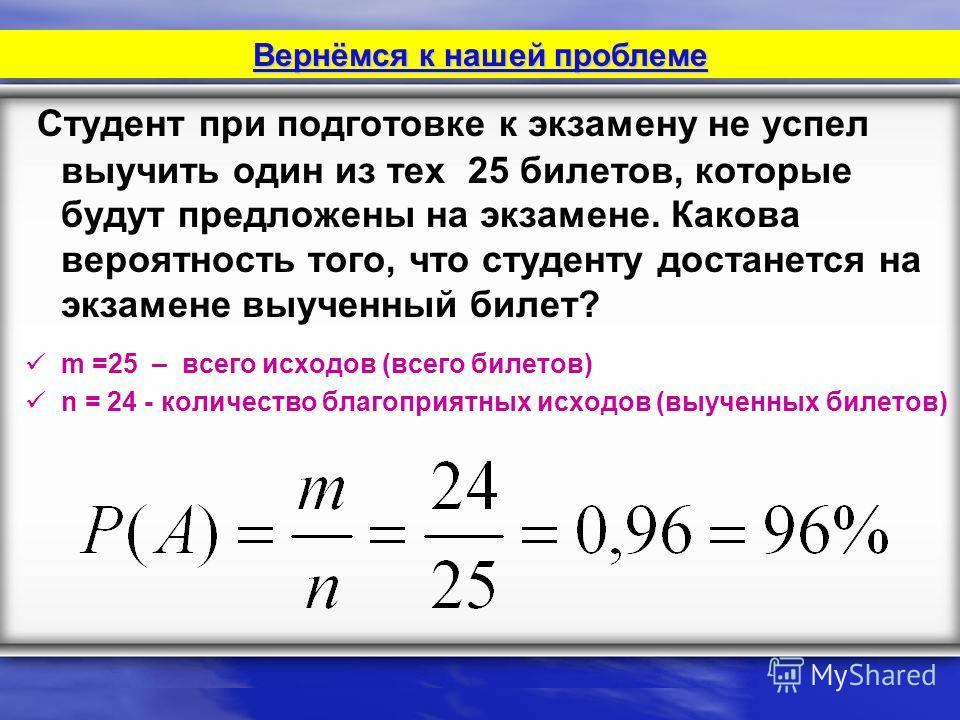 Студент при подготовке к экзамену не успел выучить один из тех 25 билетов, которые будут предложены на экзамене. Какова вероятность того, что студенту достанется на экзамене выученный билет? m =25 – всего исходов (всего билетов) n = 24 - количество б
