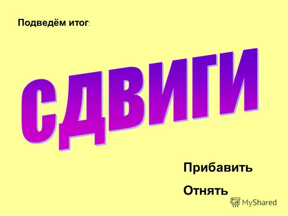 Прибавить Отнять Подведём итог :