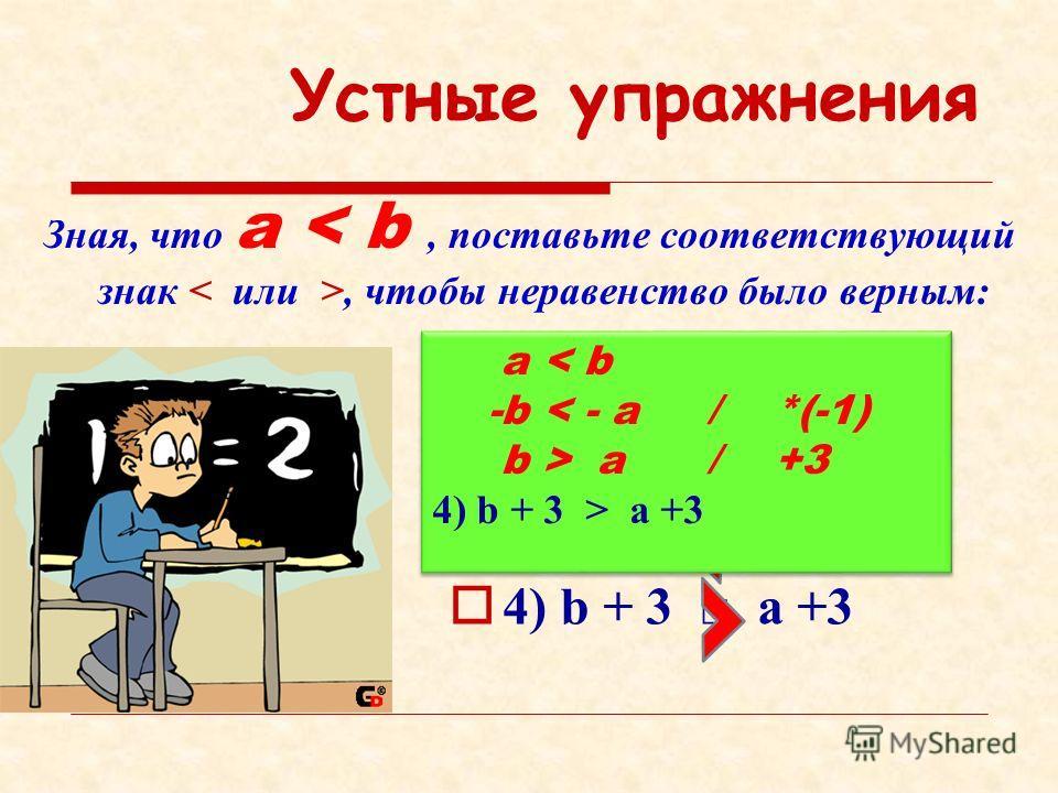 Устные упражнения Зная, что a, чтобы неравенство было верным: 1) -5а - 5b 2) 5а 5b 3) a – 4 b – 4 4) b + 3 a +3 a < b -b < - a / *(-1) b > a / +3 4) b + 3 > a +3 a < b -b < - a / *(-1) b > a / +3 4) b + 3 > a +3
