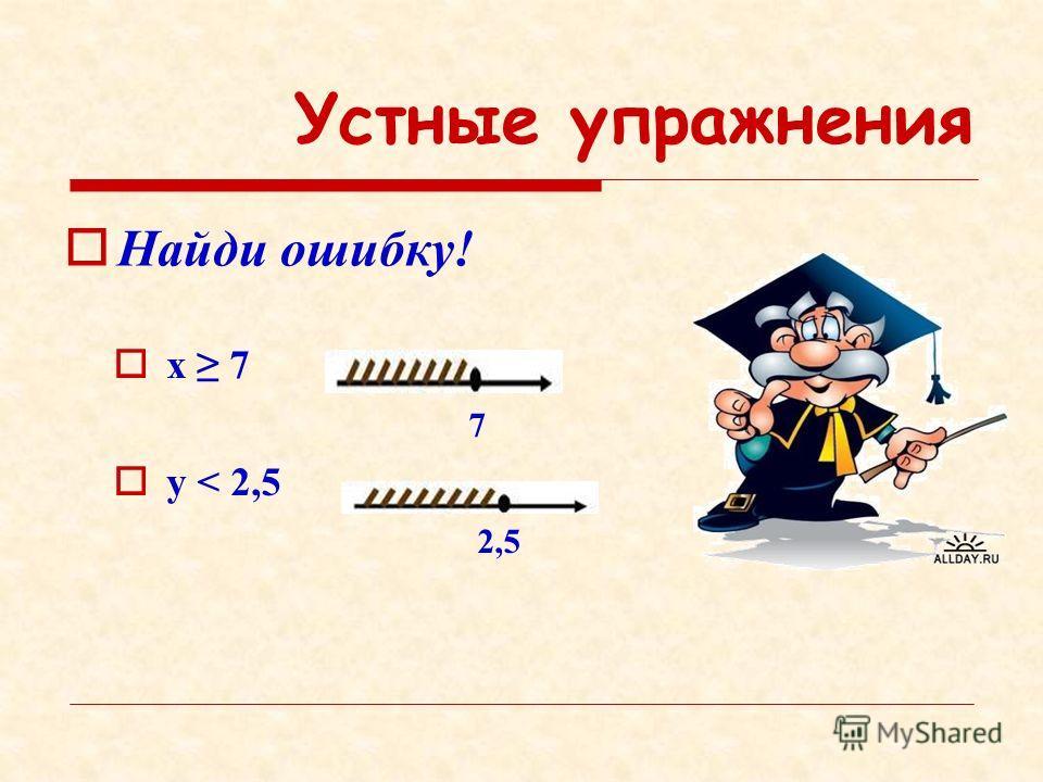 Устные упражнения Найди ошибку! x 7 7 y < 2,5 2,5