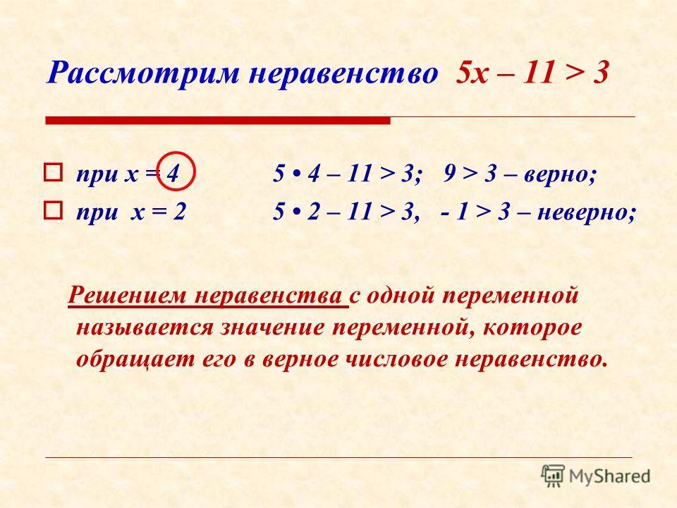 Рассмотрим неравенство 5х – 11 > 3 п ри х = 4 5 4 – 11 > 3; 9 > 3 – верно; п ри х = 2 5 2 – 11 > 3, - 1 > 3 – неверно; Решением неравенства с одной переменной называется значение переменной, которое обращает его в верное числовое неравенство.